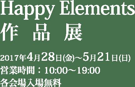 Happy Elements作品展 2017年4月28日(金)〜5月21日(日) 営業時間:10:00〜19:00 各会場入場無料